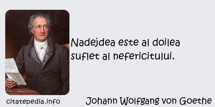 Johann Wolfgang von Goethe - Nadejdea este al doilea suflet al nefericitului.