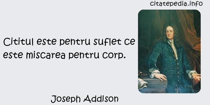 Joseph Addison - Cititul este pentru suflet ce este miscarea pentru corp.