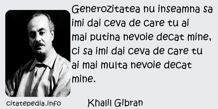 Khalil Gibran - Generozitatea nu inseamna sa imi dai ceva de care tu ai mai putina nevoie decat mine, ci sa imi dai ceva de care tu ai mai multa nevoie decat mine.
