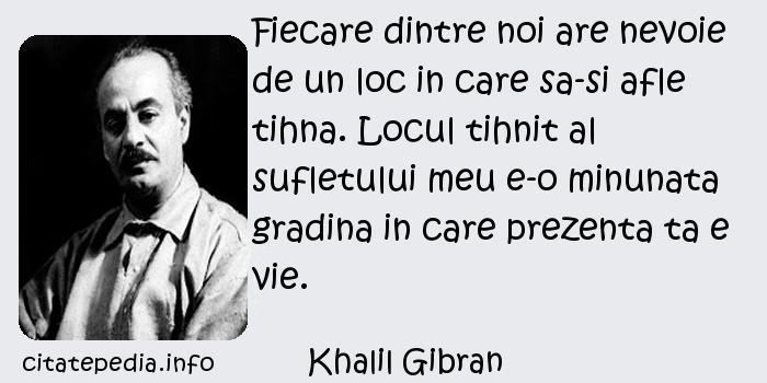Khalil Gibran - Fiecare dintre noi are nevoie de un loc in care sa-si afle tihna. Locul tihnit al sufletului meu e-o minunata gradina in care prezenta ta e vie.