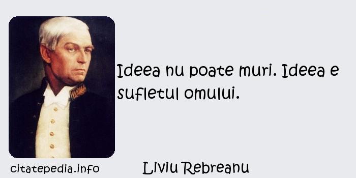 Liviu Rebreanu - Ideea nu poate muri. Ideea e sufletul omului.