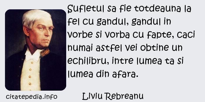 Liviu Rebreanu - Sufletul sa fie totdeauna la fel cu gandul, gandul in vorbe si vorba cu fapte, caci numai astfel vei obtine un echilibru, intre lumea ta si lumea din afara.