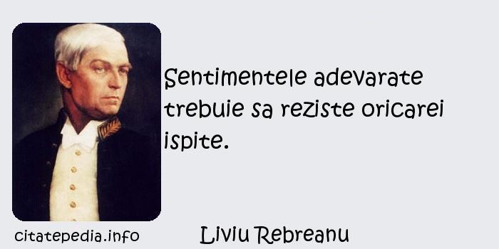 Liviu Rebreanu - Sentimentele adevarate trebuie sa reziste oricarei ispite.