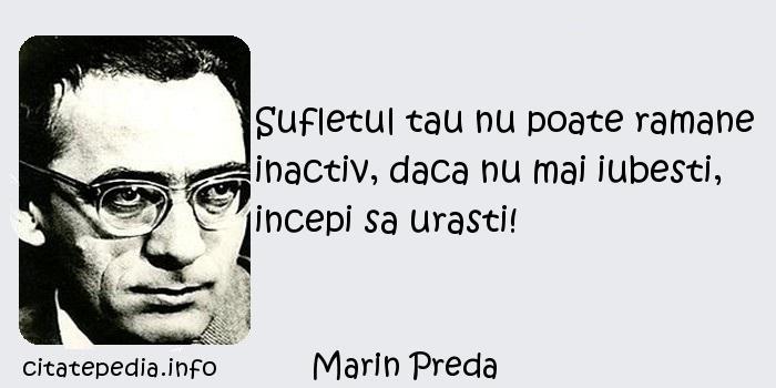 Marin Preda - Sufletul tau nu poate ramane inactiv, daca nu mai iubesti, incepi sa urasti!