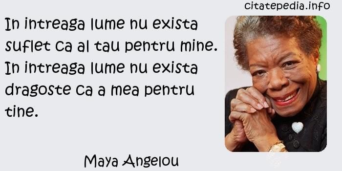 Maya Angelou - In intreaga lume nu exista suflet ca al tau pentru mine. In intreaga lume nu exista dragoste ca a mea pentru tine.
