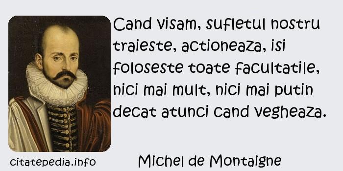 Michel de Montaigne - Cand visam, sufletul nostru traieste, actioneaza, isi foloseste toate facultatile, nici mai mult, nici mai putin decat atunci cand vegheaza.