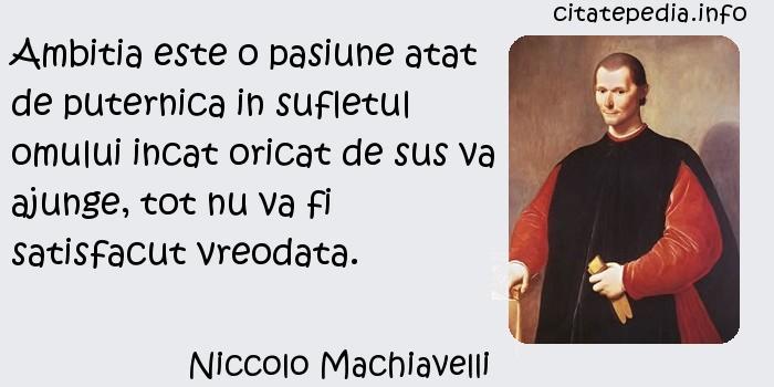 Niccolo Machiavelli - Ambitia este o pasiune atat de puternica in sufletul omului incat oricat de sus va ajunge, tot nu va fi satisfacut vreodata.