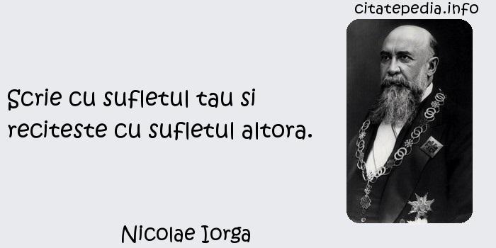 Nicolae Iorga - Scrie cu sufletul tau si reciteste cu sufletul altora.