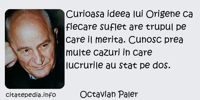 Octavian Paler - Curioasa ideea lui Origene ca fiecare suflet are trupul pe care il merita. Cunosc prea multe cazuri in care lucrurile au stat pe dos.