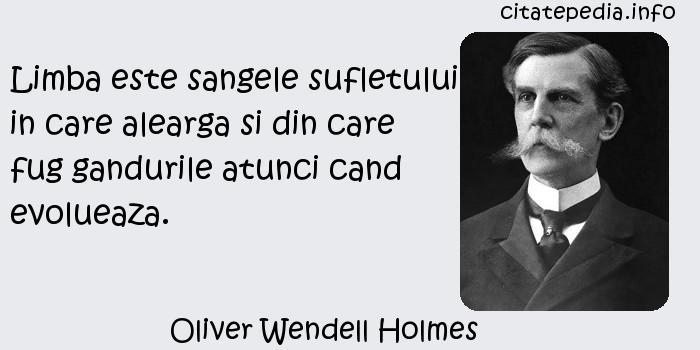 Oliver Wendell Holmes - Limba este sangele sufletului in care alearga si din care fug gandurile atunci cand evolueaza.