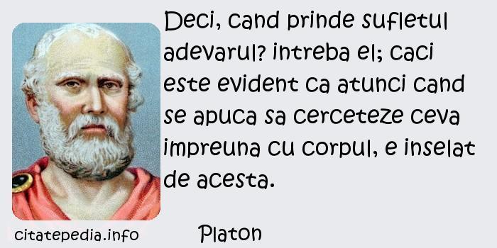 Platon - Deci, cand prinde sufletul adevarul? intreba el; caci este evident ca atunci cand se apuca sa cerceteze ceva impreuna cu corpul, e inselat de acesta.