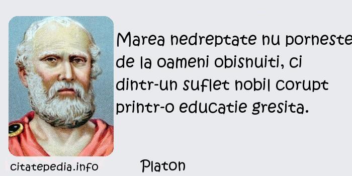 Platon - Marea nedreptate nu porneste de la oameni obisnuiti, ci dintr-un suflet nobil corupt printr-o educatie gresita.