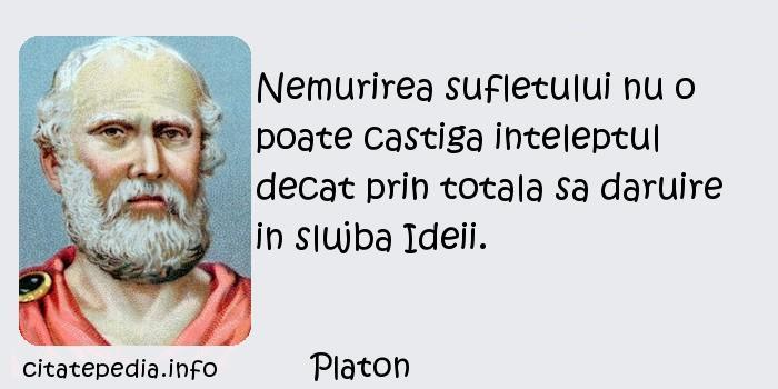 Platon - Nemurirea sufletului nu o poate castiga inteleptul decat prin totala sa daruire in slujba Ideii.