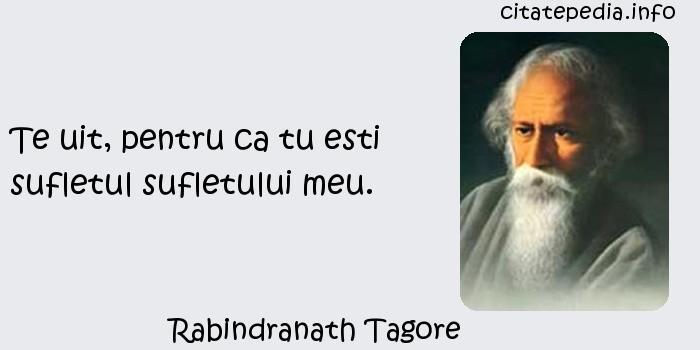 Rabindranath Tagore - Te uit, pentru ca tu esti sufletul sufletului meu.