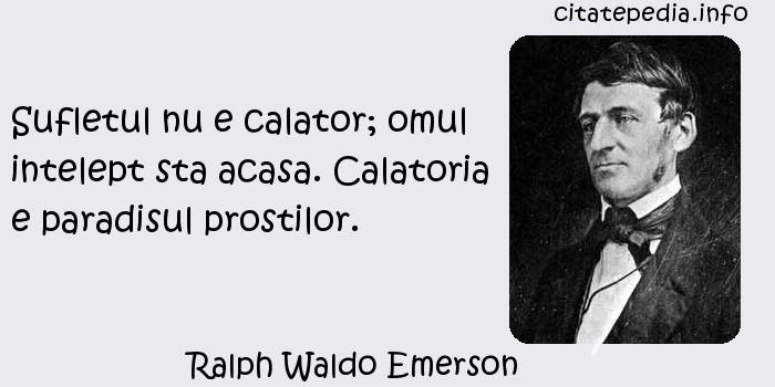 Ralph Waldo Emerson - Sufletul nu e calator; omul intelept sta acasa. Calatoria e paradisul prostilor.