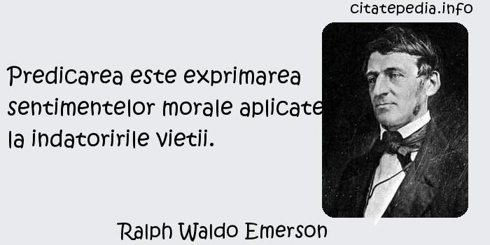 Ralph Waldo Emerson - Predicarea este exprimarea sentimentelor morale aplicate la indatoririle vietii.