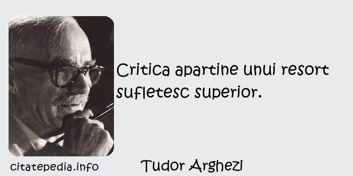 Tudor Arghezi - Critica apartine unui resort sufletesc superior.