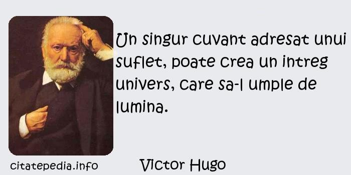 Victor Hugo - Un singur cuvant adresat unui suflet, poate crea un intreg univers, care sa-l umple de lumina.