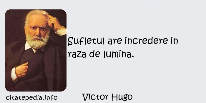 Victor Hugo - Sufletul are incredere in raza de lumina.