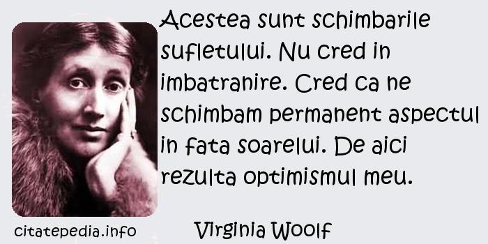 Virginia Woolf - Acestea sunt schimbarile sufletului. Nu cred in imbatranire. Cred ca ne schimbam permanent aspectul in fata soarelui. De aici rezulta optimismul meu.