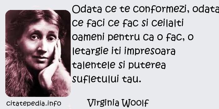 Virginia Woolf - Odata ce te conformezi, odata ce faci ce fac si ceilalti oameni pentru ca o fac, o letargie iti impresoara talentele si puterea sufletului tau.