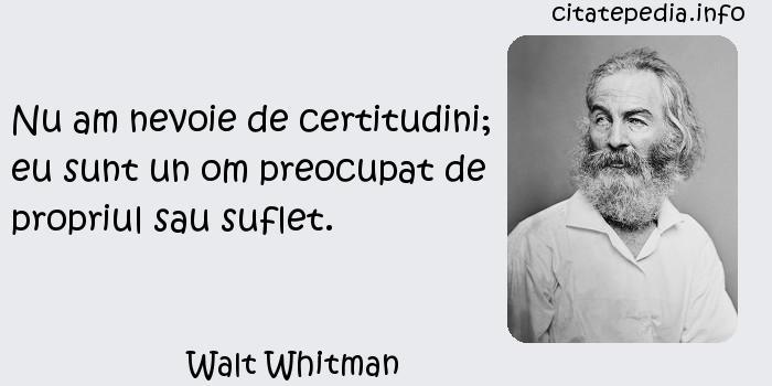 Walt Whitman - Nu am nevoie de certitudini; eu sunt un om preocupat de propriul sau suflet.