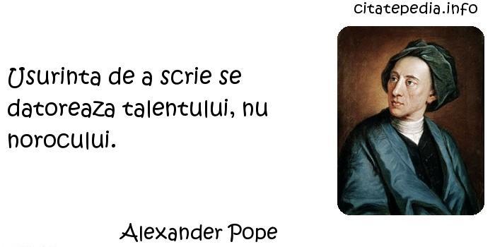 Alexander Pope - Usurinta de a scrie se datoreaza talentului, nu norocului.