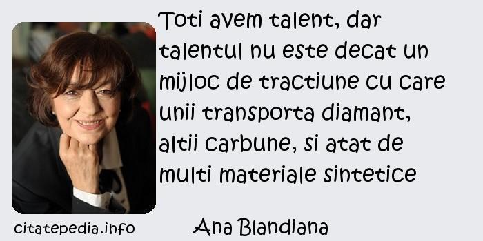 Ana Blandiana - Toti avem talent, dar talentul nu este decat un mijloc de tractiune cu care unii transporta diamant, altii carbune, si atat de multi materiale sintetice