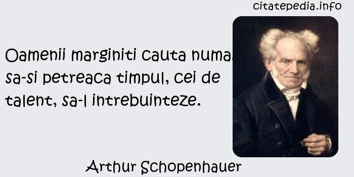 Arthur Schopenhauer - Oamenii marginiti cauta numai sa-si petreaca timpul, cei de talent, sa-l intrebuinteze.