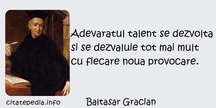 Baltasar Gracian - Adevaratul talent se dezvolta si se dezvaluie tot mai mult cu fiecare noua provocare.