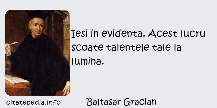 Baltasar Gracian - Iesi in evidenta. Acest lucru scoate talentele tale la lumina.