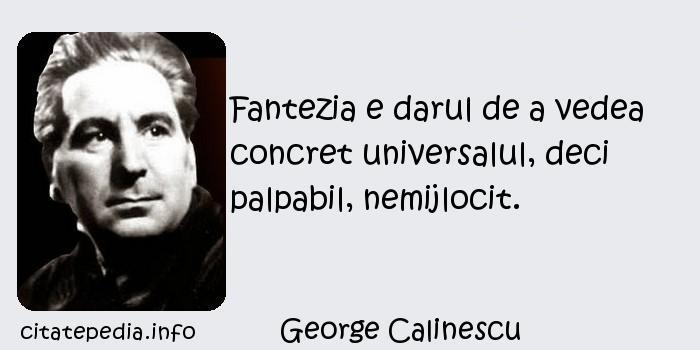 George Calinescu - Fantezia e darul de a vedea concret universalul, deci palpabil, nemijlocit.