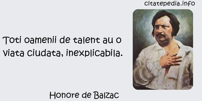 Honore de Balzac - Toti oamenii de talent au o viata ciudata, inexplicabila.