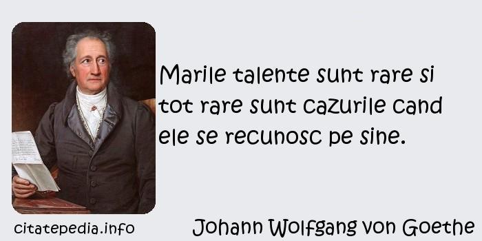 Johann Wolfgang von Goethe - Marile talente sunt rare si tot rare sunt cazurile cand ele se recunosc pe sine.