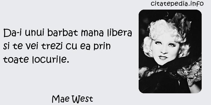Mae West - Da-i unui barbat mana libera si te vei trezi cu ea prin toate locurile.