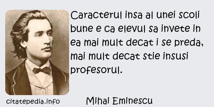 Mihai Eminescu - Caracterul insa al unei scoli bune e ca elevul sa invete in ea mai mult decat i se preda, mai mult decat stie insusi profesorul.