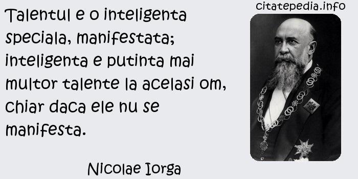 Nicolae Iorga - Talentul e o inteligenta speciala, manifestata; inteligenta e putinta mai multor talente la acelasi om, chiar daca ele nu se manifesta.