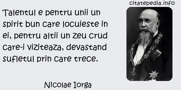 Nicolae Iorga - Talentul e pentru unii un spirit bun care locuieste in ei, pentru altii un zeu crud care-i viziteaza, devastand sufletul prin care trece.