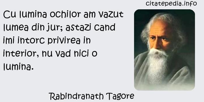 Rabindranath Tagore - Cu lumina ochilor am vazut lumea din jur; astazi cand imi intorc privirea in interior, nu vad nici o lumina.