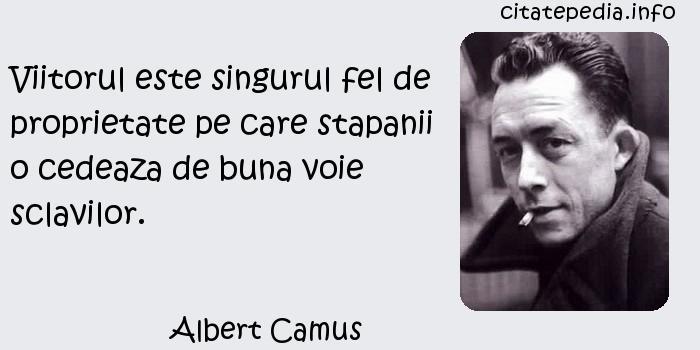 Albert Camus - Viitorul este singurul fel de proprietate pe care stapanii o cedeaza de buna voie sclavilor.