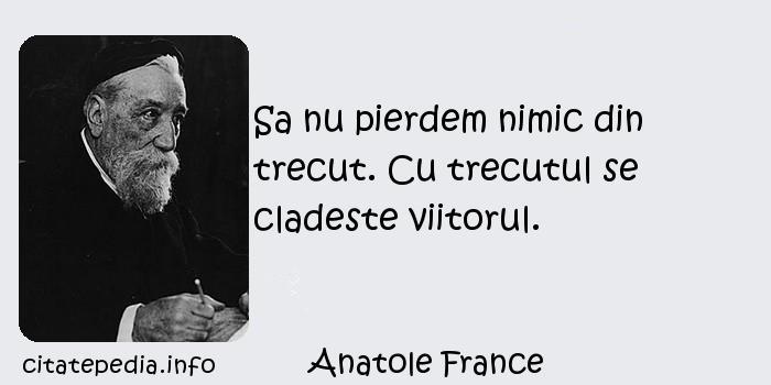 Anatole France - Sa nu pierdem nimic din trecut. Cu trecutul se cladeste viitorul.
