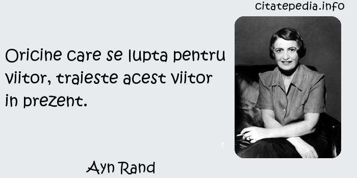 Ayn Rand - Oricine care se lupta pentru viitor, traieste acest viitor in prezent.