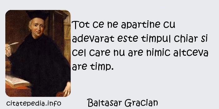 Baltasar Gracian - Tot ce ne apartine cu adevarat este timpul chiar si cel care nu are nimic altceva are timp.