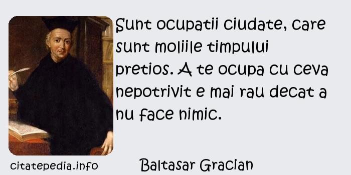 Baltasar Gracian - Sunt ocupatii ciudate, care sunt moliile timpului pretios. A te ocupa cu ceva nepotrivit e mai rau decat a nu face nimic.
