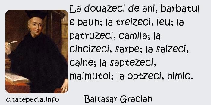 Baltasar Gracian - La douazeci de ani, barbatul e paun; la treizeci, leu; la patruzeci, camila; la cincizeci, sarpe; la saizeci, caine; la saptezeci, maimutoi; la optzeci, nimic.