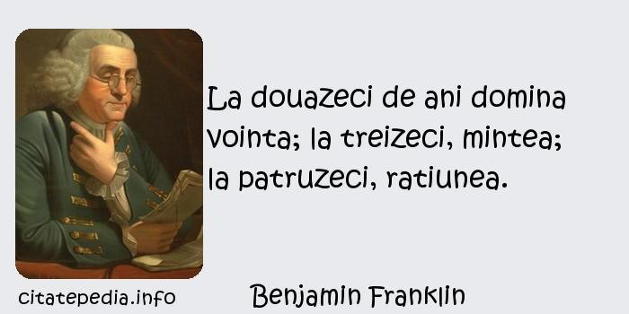 Benjamin Franklin - La douazeci de ani domina vointa; la treizeci, mintea; la patruzeci, ratiunea.