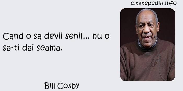 Bill Cosby - Cand o sa devii senil... nu o sa-ti dai seama.