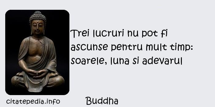 Buddha - Trei lucruri nu pot fi ascunse pentru mult timp: soarele, luna si adevarul