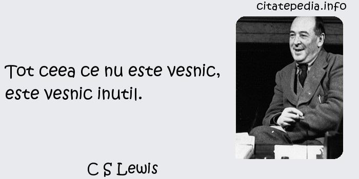 C S Lewis - Tot ceea ce nu este vesnic, este vesnic inutil.