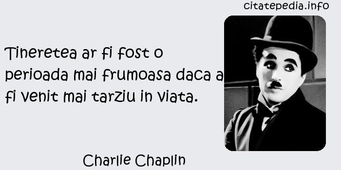Charlie Chaplin - Tineretea ar fi fost o perioada mai frumoasa daca ar fi venit mai tarziu in viata.